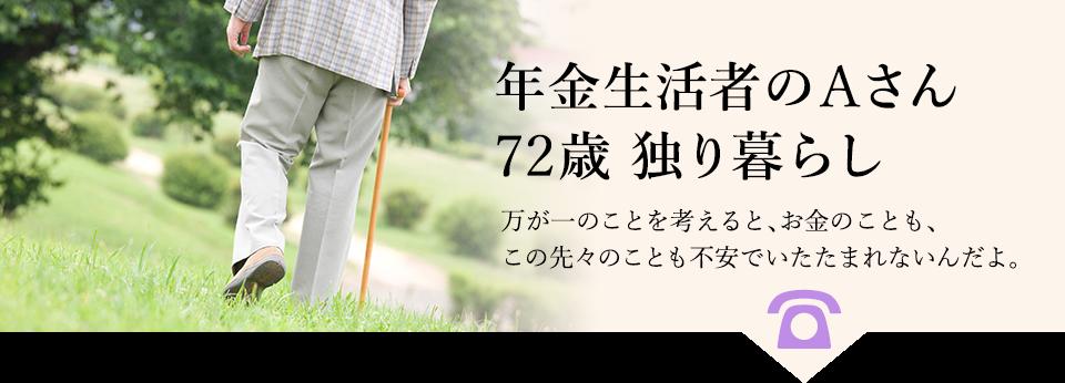 例:年金生活者のAさん、72歳、独り暮らし。万が一のことを考えると、お金のことも、この先々のことも不安でいたたまれないんだよ。